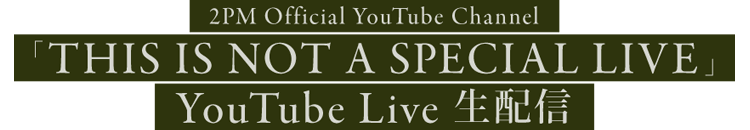 2PM Japan Official YouTube Channel「THIS IS NOT A SPECIAL LIVE」 YouTube Live 生配信